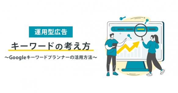 【運用型広告】キーワードの考え方とGoogleキーワードプランナーの活用方法